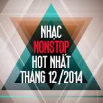 Tải bài hát hot Nhạc Nonstop Hot Nhất Tháng 12 Năm 2014 về điện thoại