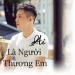 Download nhạc hot Ai Là Người Thương Em - Hãy Yêu Người Yêu Em Nhé về điện thoại