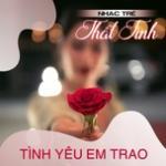 Tải nhạc mới Nhạc Trẻ Thất Tình - Tình Yêu Em Trao Mp3 hot